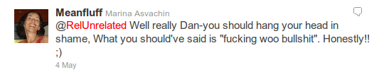 @Meanfluff - @RelUnrelated Well really Dan-you should hang your head in shame, What you should've said is 'fucking woo bullshit'. Honestly!! ;)