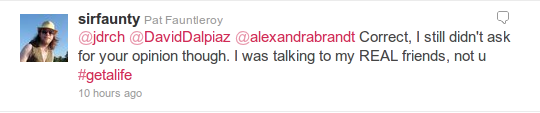 Correct, I still didn't ask for your opinion though. I was talking to my REAL friends, not u #getalife