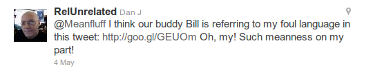 @RelUnrelated - @Meanfluff I think our buddy Bill is referring to my foul language in this tweet: http://goo.gl/GEUOm Oh, my! Such meanness on my part!