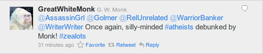 @GreatWhiteMonk G. W. Monk @AssassinGrl @Golmer @RelUnrelated @WarriorBanker @WriterWriter Once again, silly-minded #atheists debunked by Monk! #zealots