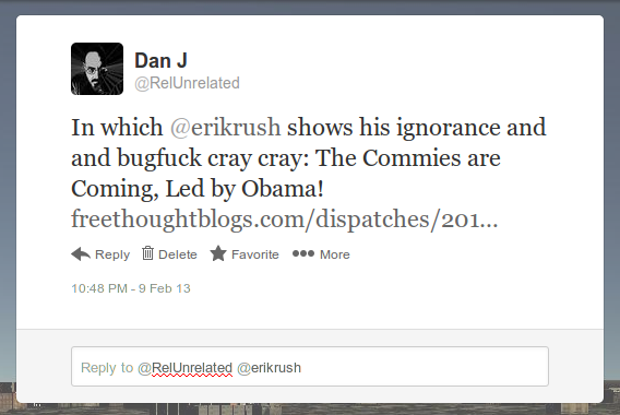In which @erikrush shows his ignorance and and bugfuck cray cray: The Commies are Coming, Led by Obama!
